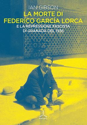 La morte di Federico García Lorca. E la repressione fascista di Granada del 1936