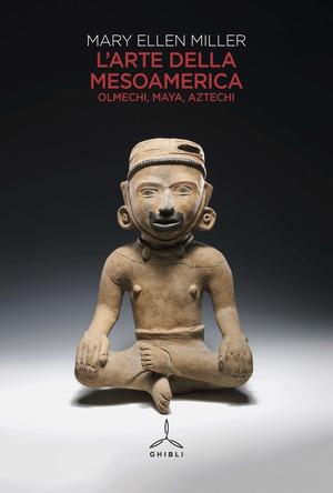 L'arte della Mesoamerica. Olmechi, Maya, Aztechi